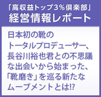 経営情報レポート 日本初の靴のトータルプロデューサー、長谷川裕也君との不思議な出会いから始まった、「靴磨き」を巡る新たなムーブメントとは!?